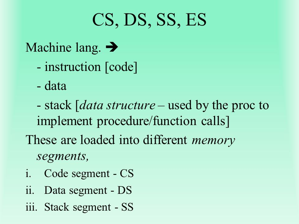 CS, DS, SS, ES Machine lang.  - instruction [code] - data